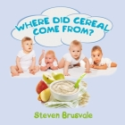 Where Did Cereal Come From?: Children's Cognitive Picture Book with Witty Questions and Clear Answers Cover Image