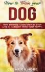 How to Train Your Dog: How to Raise a Dog Step by Step. Live in Harmony with your Puppy. Cover Image
