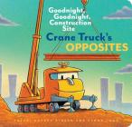 Crane Truck's Opposites: Goodnight, Goodnight, Construction Site (Educational Construction Truck Book for Preschoolers, Vehicle and Truck Themed Board Book for 5 to 6 Year Olds, Opposite Book) Cover Image