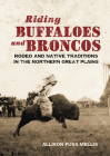 Riding Buffaloes and Broncos: Rodeo and Native Traditions in the Northern Great Plains Cover Image