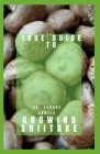 True Guide to Growing Shiitake: This is a guide to growing shiitake Cover Image