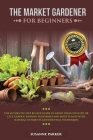 The Market Gardener for Beginners: The Authentic Step by Step Guide to Grow Your Country or City Garden, Growing Vegetables and Fruit Plants with Natu Cover Image