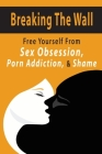 Breaking The Wall: Free Yourself From Sex Obsession, Porn Addiction, & Shame: Sexual Health Issues Cover Image
