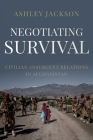 Negotiating Survival: Civilian - Insurgent Relations in Afghanistan Cover Image