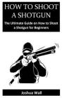 How to Shoot a Shotgun: The Ultimate Guide on How to Shoot a Shotgun for Beginners Cover Image