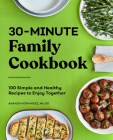 30-Minute Family Cookbook: 100 Simple and Healthy Recipes to Enjoy Together Cover Image