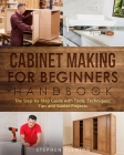 Cabinet Making for Beginners Handbook: The Step-by-Step Guide with Tools, Techniques, Tips and Starter Projects (DIY #7) Cover Image