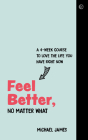 Feel Better, No Matter What: A 4-Week Course to Love the Life You Have Right Now Cover Image