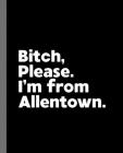 Bitch, Please. I'm From Allentown.: A Vulgar Adult Composition Book for a Native Allentown, PA Resident Cover Image
