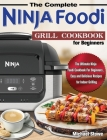The Complete Ninja Foodi Grill Cookbook for Beginners: The Ultimate Ninja Foodi Cookbook For Beginners, Easy and Delicious Recipes for Indoor Grilling Cover Image