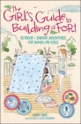 The Girl's Guide to Building a Fort: Outdoor + Indoor Adventures for Hands-On Girls Cover Image