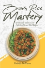 Brown Rice Mastery: 50 Insanely Delicious and Nutritious Brown Rice Recipes Cover Image