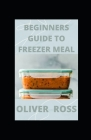 Beginners Guide to Freezer Meal: Simple Recipes to Cook Now and Freeze for Later Cover Image