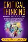 Critical Thinking And Problem Solving: Advanced Strategies and Reasoning Skills to Increase Your Decision Making. A Systematic Approach to Master Logi Cover Image