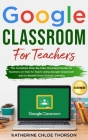 Google Classroom for Teachers: The Complete Step-By-Step Illustrated Guide for Teachers on How to Teach Using Google Classroom and to Benefit From Vi Cover Image