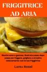 Friggitrice Ad Aria: Ricette sane e gustose, illustrate passo dopo passo per friggere, grigliare e arrostire velocemente con la tua friggit Cover Image