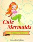 Cute Mermaids Coloring Book: Funny Mermaids Coloring Book Adorable Mermaids Coloring Pages for Kids 25 Incredibly Cute and Lovable Mermaids Cover Image