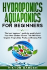 Hydroponics and Aquaponics for Beginners: The Best Beginner's Guide to Quickly Build Your Own Garden System That Will Grow Organic Vegetables, Fruits Cover Image