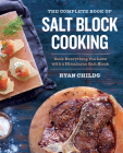 The Complete Book of Salt Block Cooking: Cook Everything You Love with a Himalayan Salt Block Cover Image