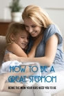 How To Be A Great Stepmom: Being The Mom Your Kids Need You To Be: How To Be Great Step Parent Cover Image