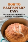 How To Bake Bread? Easy: Discover Guide For Delicious & Healthy Bread Recipes: Mastering The Bread Making Skills Cover Image