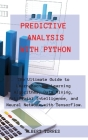 Predictive Analysis with Python: The Ultimate Guide to Learn Machine Learning Algorithms, Data Mining, Artificial Intelligence, and Neural Network wit Cover Image