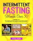 Intermittent Fasting for Women Over 50: 3 Books in 1: The Complete Collection to Improve Your Health and Detox Your Body While Losing Weight and Boost Cover Image