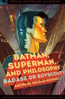 Batman, Superman, and Philosophy: Badass or Boyscout? (Popular Culture and Philosophy #100) Cover Image
