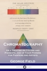 Chromatography: Or a Treatise on Colors and Pigments, and of Their Powers for Painters and Artists Cover Image
