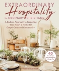 Extraordinary Hospitality for Ordinary Christians: A Radical Approach to Preparing Your Heart & Home for Gospel-Centered Community Cover Image