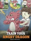 Train Your Angry Dragon: Teach Your Dragon To Be Patient. A Cute Children Story To Teach Kids About Emotions and Anger Management. Cover Image