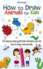 How to Draw Animals for Kids: The Step-by-Step Guide That Will Teach Your Kid How to Draw Cute Animals Cover Image