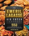 The Emeril Lagasse Air Fryer Cookbook: 550 Easy Recipes to Fry, Bake, Grill, and Roast with Your Emeril Lagasse Air Fryer Cover Image