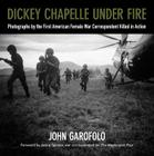 Dickey Chapelle Under Fire: Photographs by the First American Female War Correspondent Killed in Action Cover Image