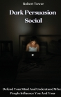Dark Persuasion Social: Defend Your Mind And Understand When People Influence You And Your Cover Image