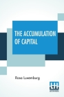 The Accumulation Of Capital: Translated From The German By Agnes Schwarzschild, With An Introduction By Joan Robinson Cover Image