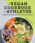 The Vegan Cookbook for Athletes: 101 Recipes and 3 Meal Plans to Build Endurance and Strength Cover Image