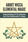 About Wicca Elemental Magic: Understandings Of The Elements And Their Relationship To Magic: A Particular Element Cover Image