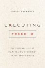 Executing Freedom: The Cultural Life of Capital Punishment in the United States Cover Image