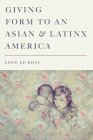 Giving Form to an Asian and Latinx America (Stanford Studies in Comparative Race and Ethnicity) Cover Image