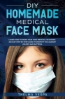 DIY Homemade Medical Face Mask: Learn How To Make Your Own Medical Face Mask: An Easy Step-by-Step Guide To Help Protect You Against Viruses and Bacte Cover Image