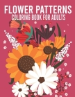 Flower Patterns Coloring Book For Adults: An Adult Coloring Book With Flowers Patterns ll Stunning Flower Designs For Relaxation ll Flower Mandalas an Cover Image