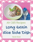 Ah! 285 Long Grain Rice Side Dish Recipes: A Long Grain Rice Side Dish Cookbook to Fall In Love With Cover Image
