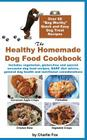 The Healthy Homemade Dog Food Cookbook: Over 60 Beg-Worthy Quick and Easy Dog Treat Recipes Cover Image