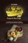 Air Fryer Recipes for Busy People: Crispy Recipes from beginners to advanced. Easy and Crispy Recipes that the Family will Enjoy Cover Image