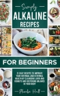 Simply Alkaline Recipes for Beginners: 31 Easy Recipes to Improve your Internal and External Health by Cleansing Liver and Kidneys and Restoring Balan Cover Image