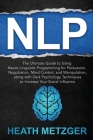 Nlp: The Ultimate Guide to Using Neuro-Linguistic Programming for Persuasion, Negotiation, Mind Control, and Manipulation, Cover Image
