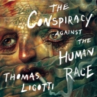 The Conspiracy Against the Human Race Lib/E: A Contrivance of Horror Cover Image