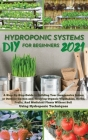DIY 2021 Hydroponic Systems for Beginners: A Step-By-Step Guide to Building Your Inexpensive Indoor or Outdoor Garden and growing Organic Vegetables, Cover Image