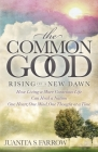 The Common Good: Rising of a New Dawn How Living a More Conscious Life Can Heal a Nation One Heart, One Mind, One Thought at a Time Cover Image